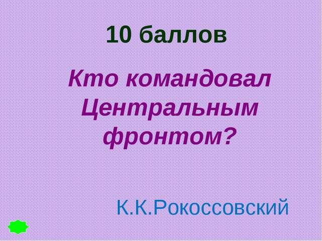10 баллов Кто командовал Центральным фронтом? К.К.Рокоссовский