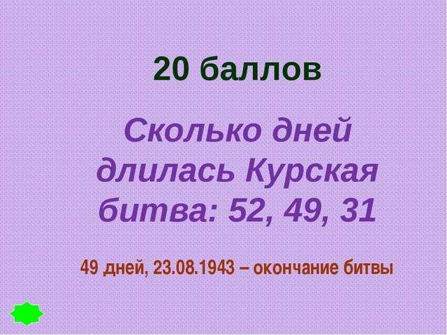 20 баллов Сколько дней длилась Курская битва: 52, 49, 31 49 дней, 23.08.1943...