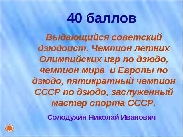 40 баллов Выдающийся советский дзюдоист. Чемпион летних Олимпийских игр по дз...