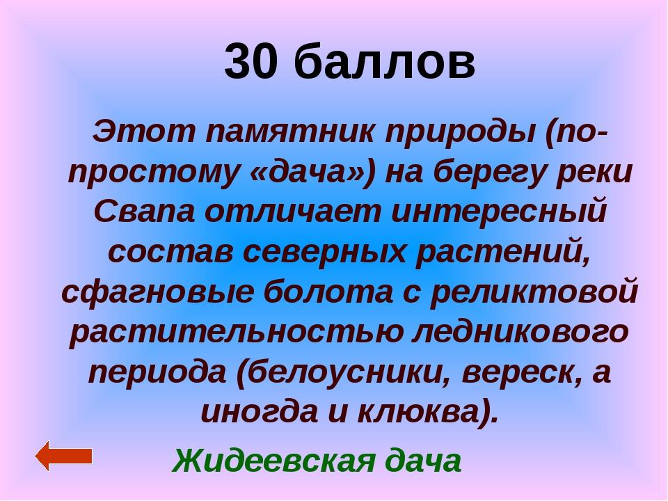 30 баллов Этот памятник природы (по-простому «дача») на берегу реки Свапа отл...