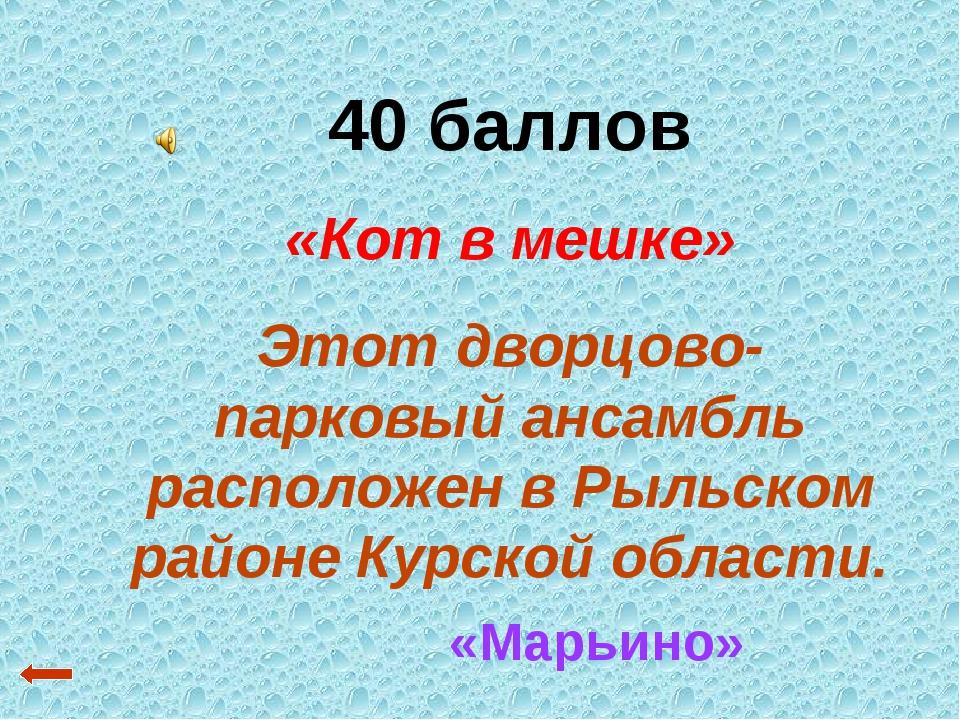 40 баллов «Кот в мешке» Этот дворцово-парковый ансамбль расположен в Рыльском...