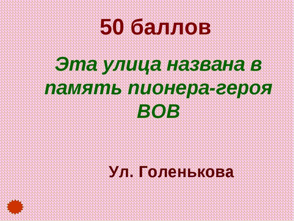 50 баллов Эта улица названа в память пионера-героя ВОВ Ул. Голенькова