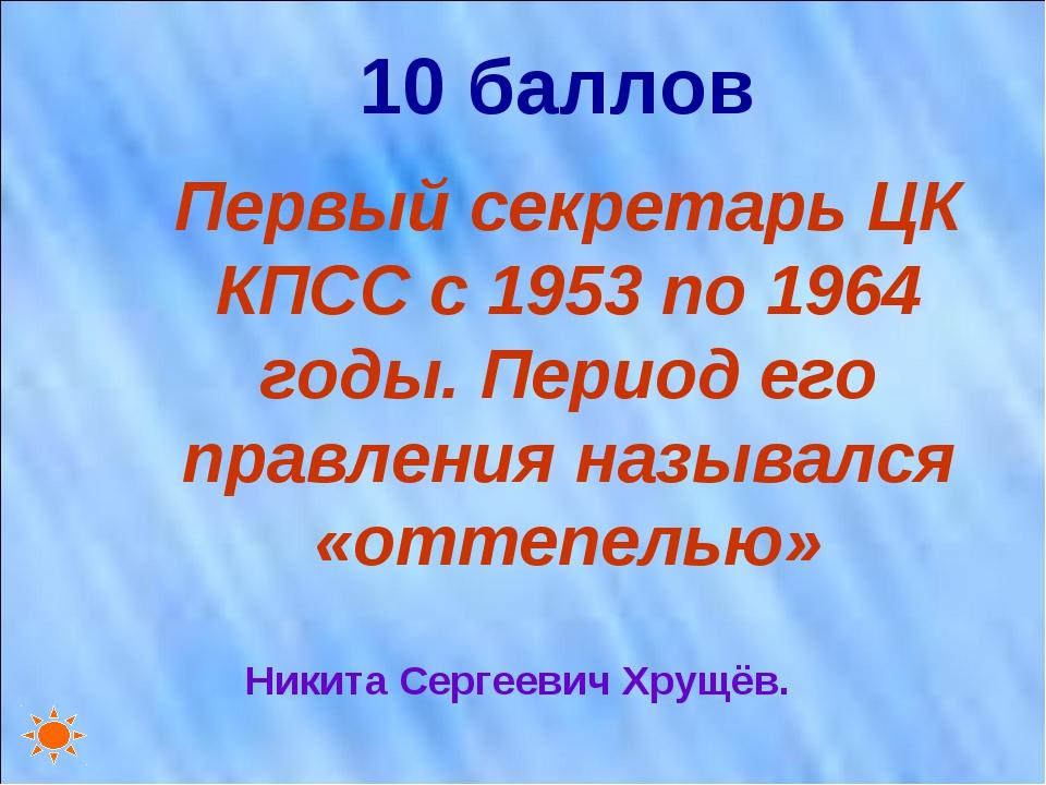 10 баллов Первый секретарь ЦК КПСС с 1953 по 1964 годы. Период его правления...