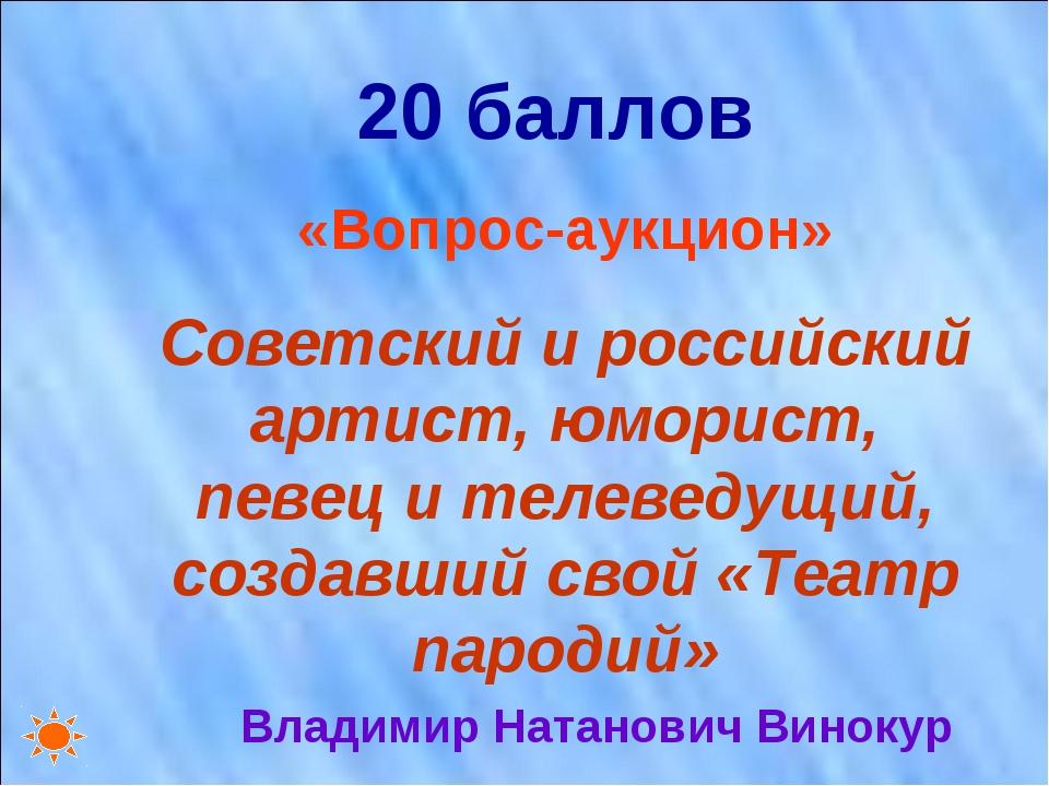 20 баллов «Вопрос-аукцион» Советский и российский артист, юморист, певец и те...