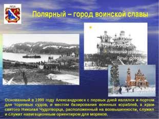 Полярный – город воинской славы Основанный в 1999 году Александровск с первых