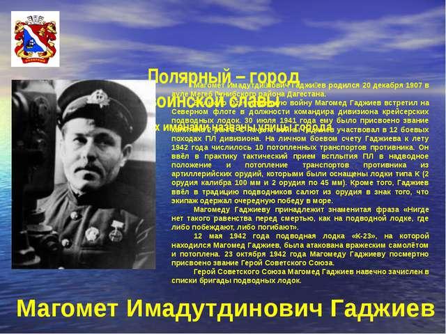 Полярный – город воинской славы Их именами названы улицы города Магомет Имад...