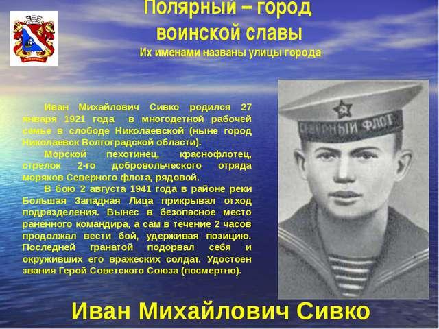 Полярный – город воинской славы Их именами названы улицы города Иван Михайло...