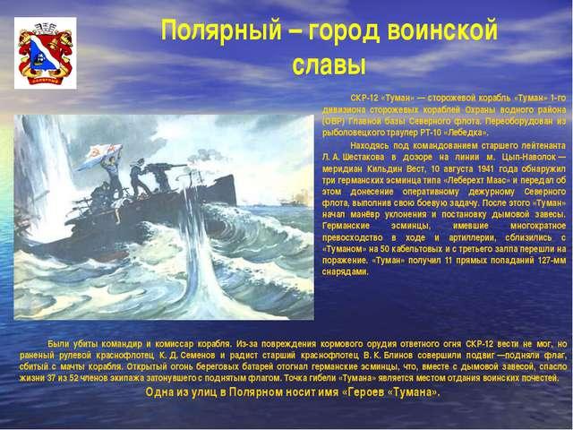 Полярный – город воинской славы СКР-12 «Туман» — сторожевой корабль «Туман»...