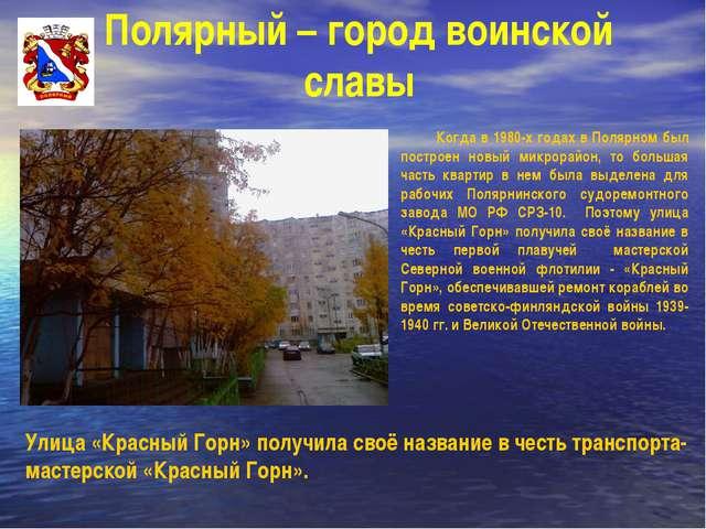 Полярный – город воинской славы Улица «Красный Горн» получила своё название в...