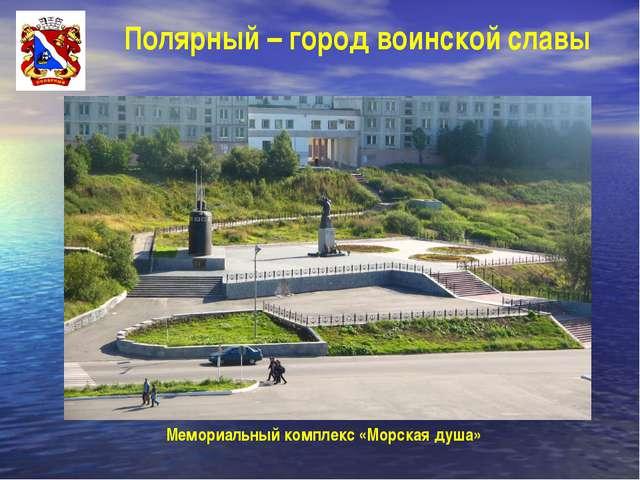 Полярный – город воинской славы Мемориальный комплекс «Морская душа»