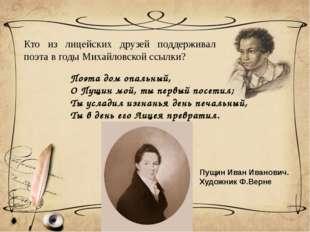 Кто из лицейских друзей поддерживал поэта в годы Михайловской ссылки? Поэта д