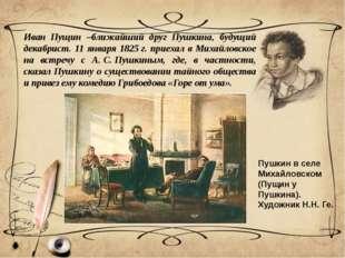 Иван Пущин –ближайший друг Пушкина, будущий декабрист. 11 января 1825г. прие