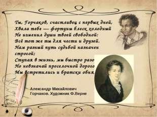Ты, Горчаков, счастливец с первых дней, Хвала тебе — фортуны блеск холодный Н