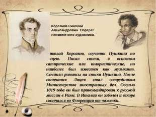 Николай Корсаков, соученик Пушкина по Лицею. Писал стихи, в основном сатириче