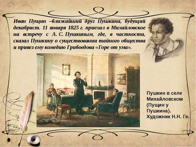 Иван Пущин –ближайший друг Пушкина, будущий декабрист. 11 января 1825г. прие...