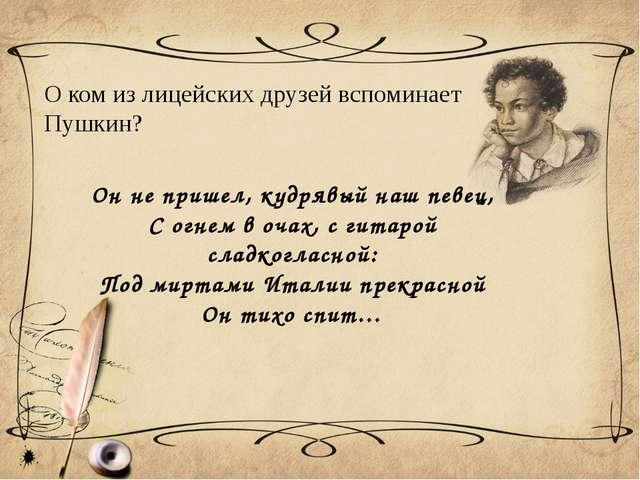 О ком из лицейских друзей вспоминает Пушкин? Он не пришел, кудрявый наш певец...