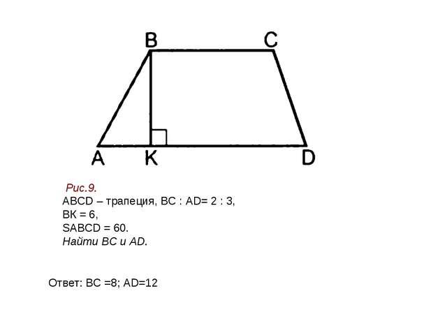 Ответ: ВC =8; АD=12 Рис.9. АВСD – трапеция, ВС : АD= 2 : 3, ВК = 6, SАВСD = 6...