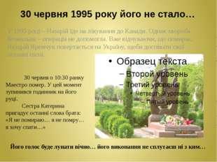 30 червня 1995 року його не стало… У 1995 році – Назарій їде на лікування до
