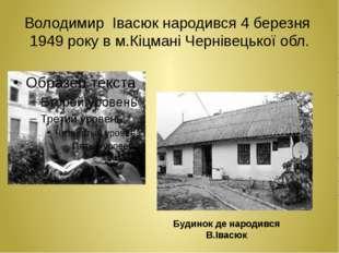 Володимир Івасюк народився 4 березня 1949 року в м.Кіцмані Чернівецької обл.