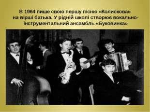 В 1964 пише свою першу пісню «Колискова» на вірші батька. У рідній школі ств