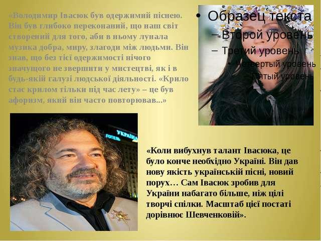 «Володимир Івасюк був одержимий піснею. Він був глибоко переконаний, що наш с...