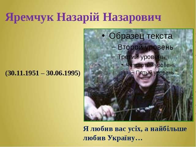 Яремчук Назарій Назарович (30.11.1951 – 30.06.1995) Я любив вас усіх, а найбі...