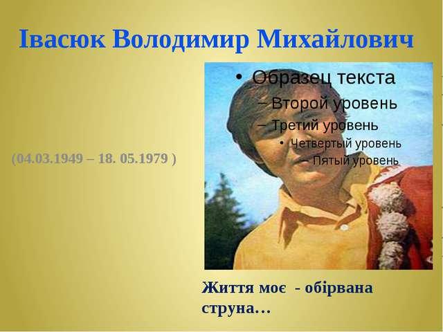 Івасюк Володимир Михайлович (04.03.1949 – 18. 05.1979 ) Життя моє - обірвана...
