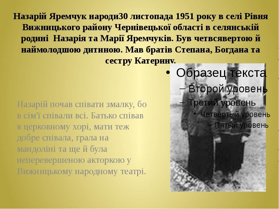 Назарій Яремчук народи30 листопада 1951 року в селі Рівня Вижницького району...