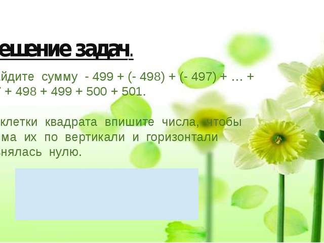 Решение задач. Найдите сумму - 499 + (- 498) + (- 497) + … + 497 + 498 + 499...