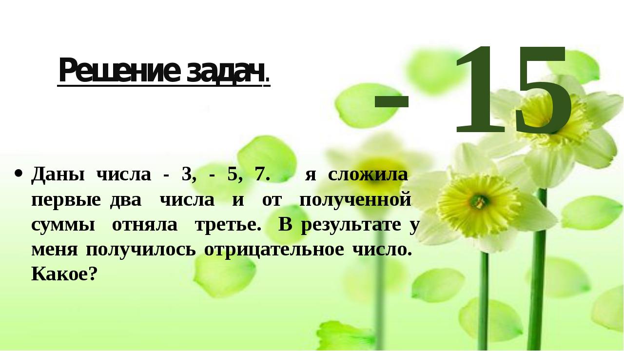 Решение задач. Даны числа - 3, - 5, 7. я сложила первые два числа и от получе...