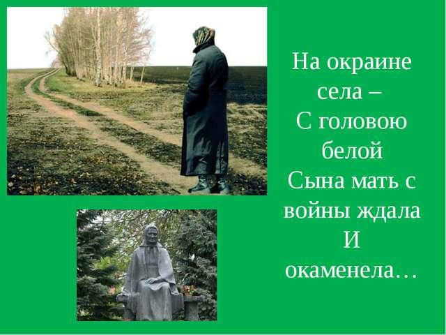 На окраине села – С головою белой Сына мать с войны ждала И окаменела…