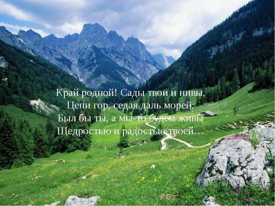 Край родной! Сады твои и нивы, Цепи гор, седая даль морей: Был бы ты, а мы-то...