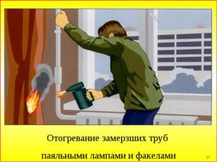 * Отогревание замерзших труб паяльными лампами и факелами