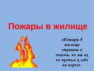 Пожары в жилище «Пожары в жилище страшны и опасны, но мы их не пустим к себе