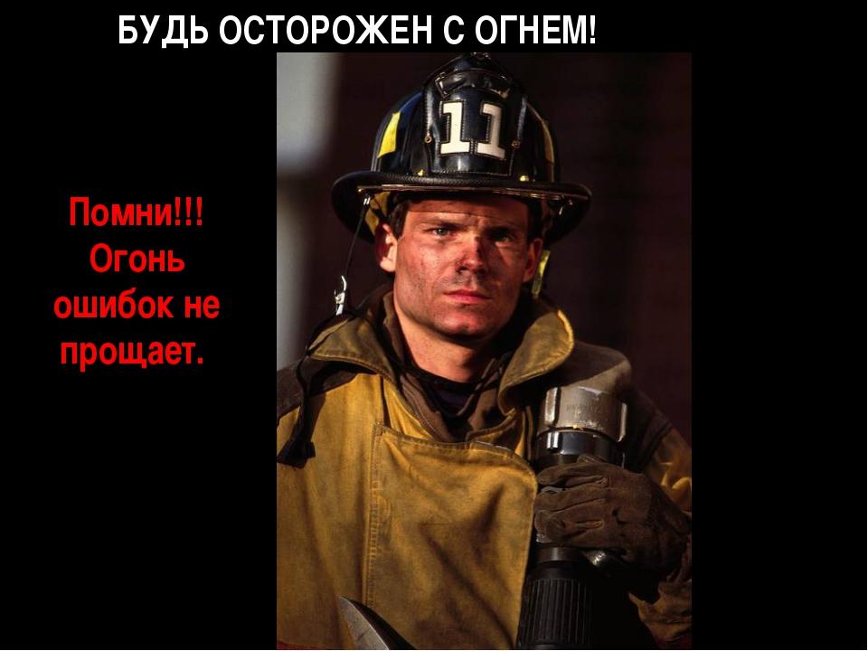 БУДЬ ОСТОРОЖЕН С ОГНЕМ! Помни!!! Огонь ошибок не прощает.