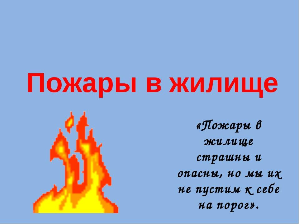 Пожары в жилище «Пожары в жилище страшны и опасны, но мы их не пустим к себе...