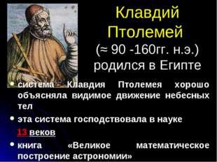 Клавдий Птолемей (≈ 90 -160гг. н.э.) родился в Египте система Клавдия Птолеме