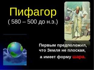 Пифагор ( 580 – 500 до н.э.) Первым предположил, что Земля не плоская, а имее