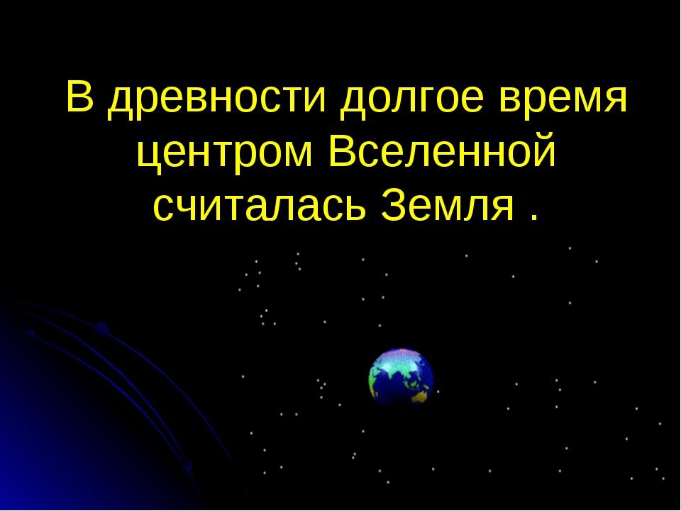 В древности долгое время центром Вселенной считалась Земля .
