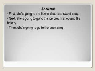 Answers: - First, she's going to the flower shop and sweet shop. - Next, she'