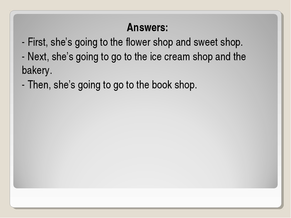 Answers: - First, she's going to the flower shop and sweet shop. - Next, she'...