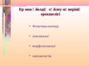 Ер мен әйелдің сөйлеу мәнерінің ерекшелігі Фонетика-екпінді лексикалық морфол