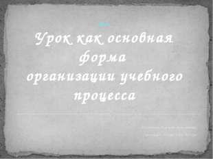 2014г. Урок как основная форма организации учебного процесса Шулятьева Павлин