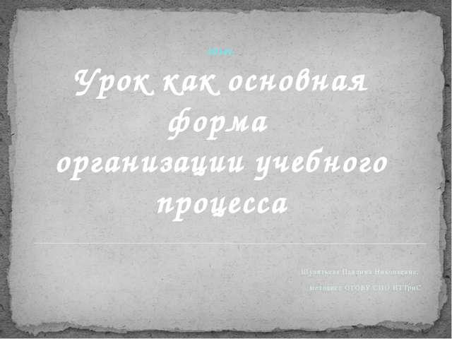 2014г. Урок как основная форма организации учебного процесса Шулятьева Павлин...