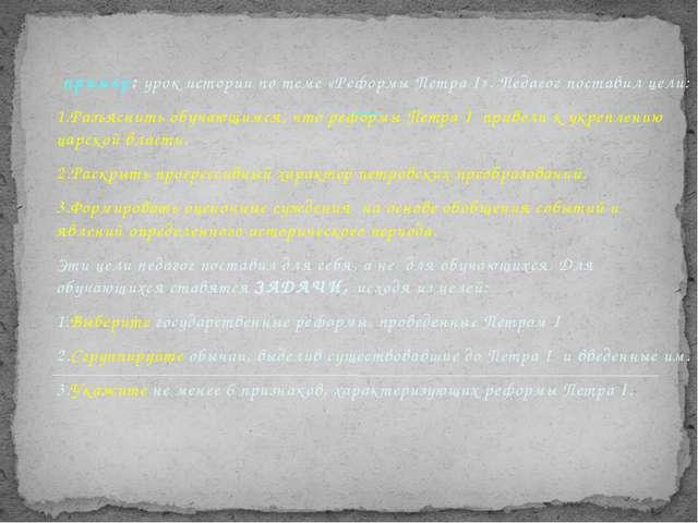 Обучающие цели пример: урок истории по теме «Реформы Петра I». Педагог поста...