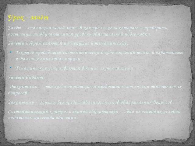 Урок - зачёт Зачёт - это специальный этап в контроле, цель которого – провери...