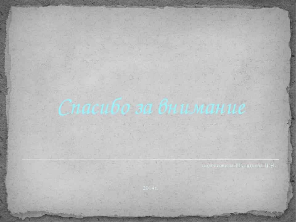 Спасибо за внимание подготовила Шулятьева П.Н. 2014г.