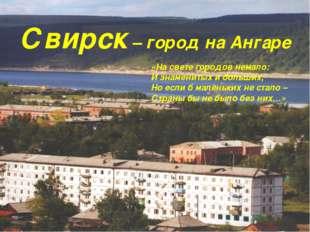 Свирск – город на Ангаре «На свете городов немало: И знаменитых и больших, Но