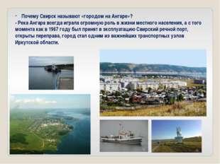 Почему Свирск называют «городом на Ангаре»? - Река Ангара всегда играла огро