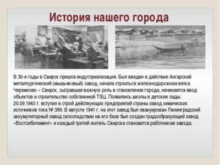 История нашего города В 30-е годы в Свирск пришла индустриализация. Был введе
